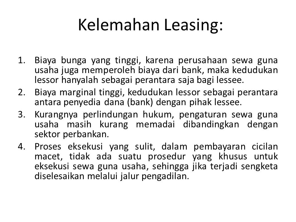 Kelemahan Leasing: 1.Biaya bunga yang tinggi, karena perusahaan sewa guna usaha juga memperoleh biaya dari bank, maka kedudukan lessor hanyalah sebaga