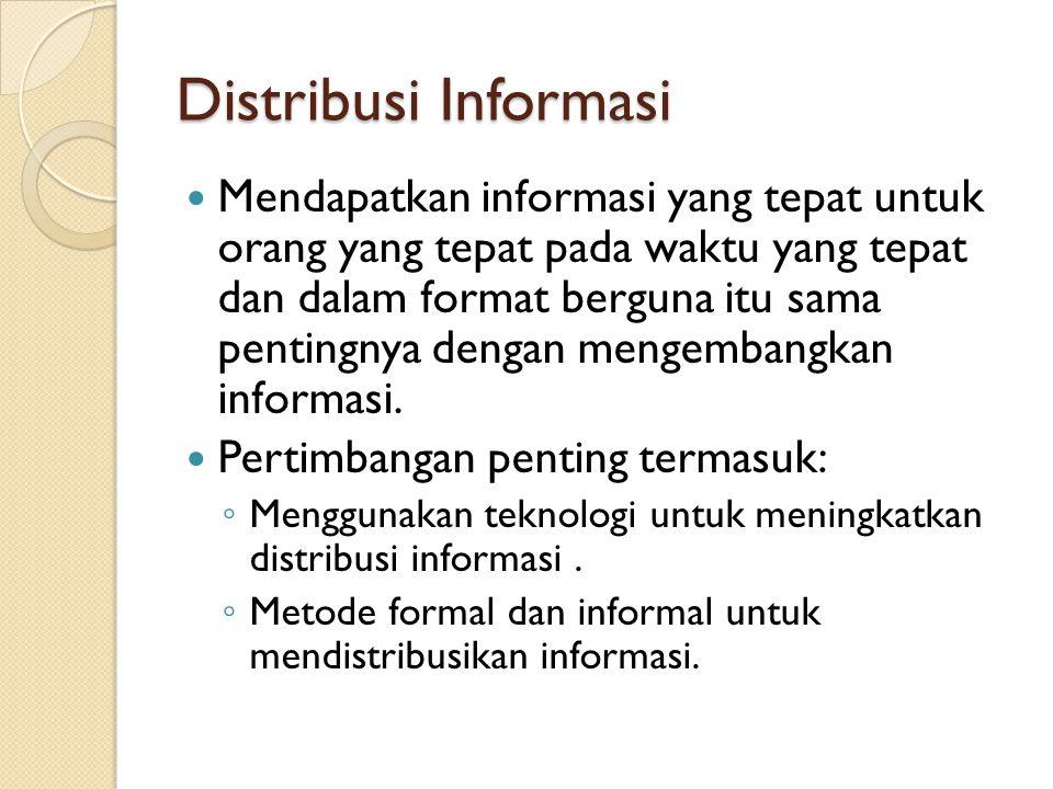Distribusi Informasi Mendapatkan informasi yang tepat untuk orang yang tepat pada waktu yang tepat dan dalam format berguna itu sama pentingnya dengan mengembangkan informasi.