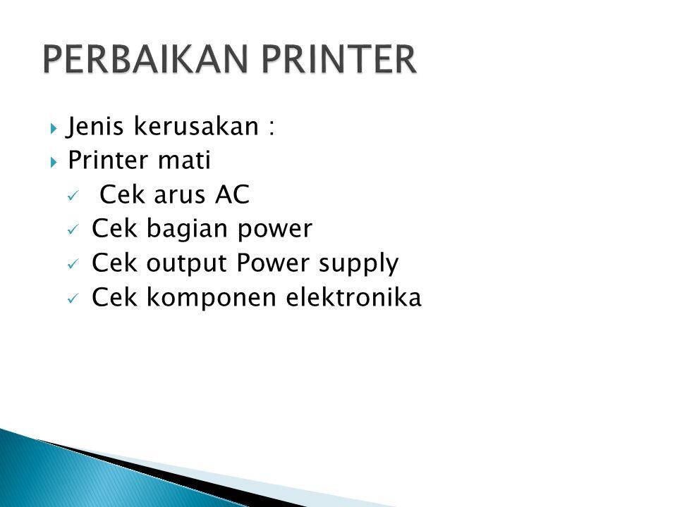  Jenis kerusakan :  Printer mati Cek arus AC Cek bagian power Cek output Power supply Cek komponen elektronika