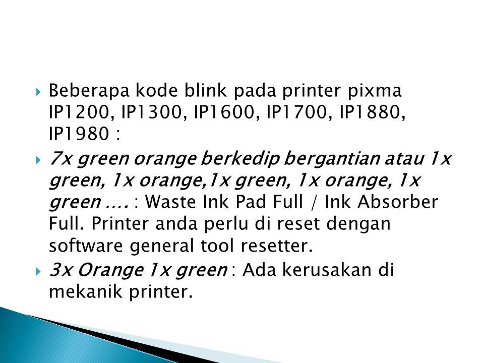  Beberapa kode blink pada printer pixma IP1200, IP1300, IP1600, IP1700, IP1880, IP1980 :  7x green orange berkedip bergantian atau 1x green, 1x orange,1x green, 1x orange, 1x green ….