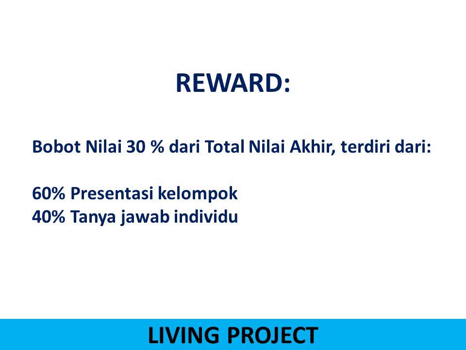 LIVING PROJECT REWARD: Bobot Nilai 30 % dari Total Nilai Akhir, terdiri dari: 60% Presentasi kelompok 40% Tanya jawab individu