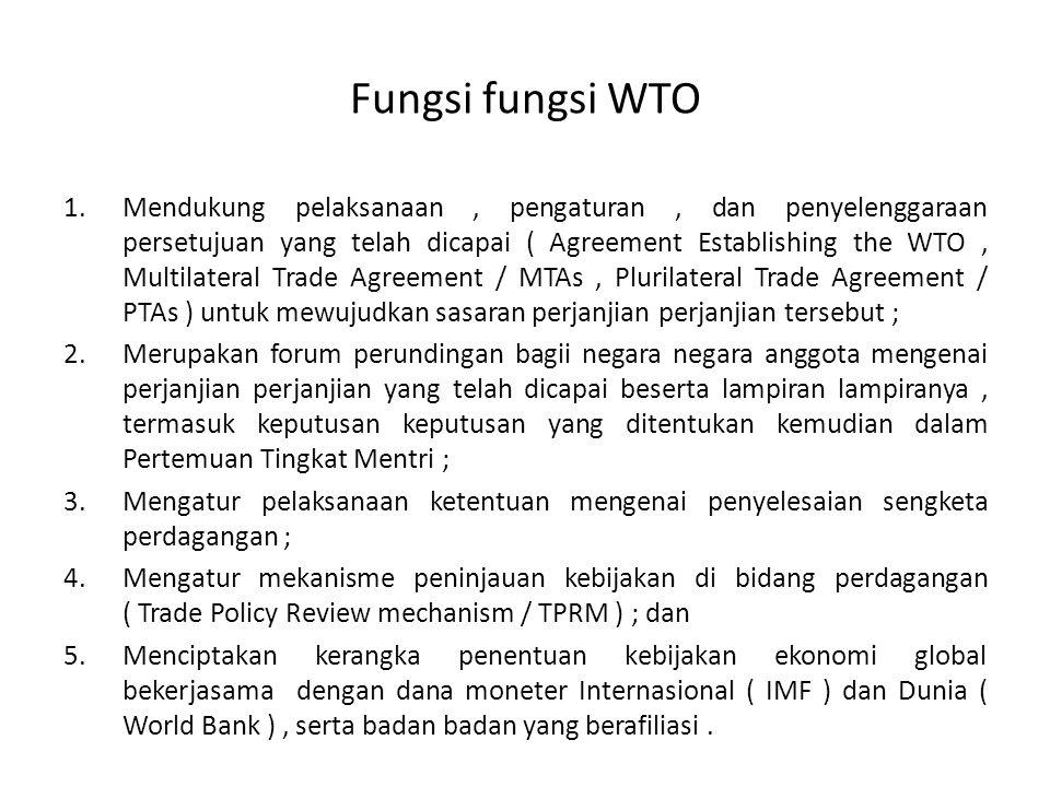 Fungsi fungsi WTO 1.Mendukung pelaksanaan, pengaturan, dan penyelenggaraan persetujuan yang telah dicapai ( Agreement Establishing the WTO, Multilater