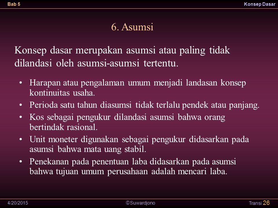  Suwardjono Bab 5Konsep Dasar 4/20/2015 Transi 26 6. Asumsi Konsep dasar merupakan asumsi atau paling tidak dilandasi oleh asumsi-asumsi tertentu. Ha