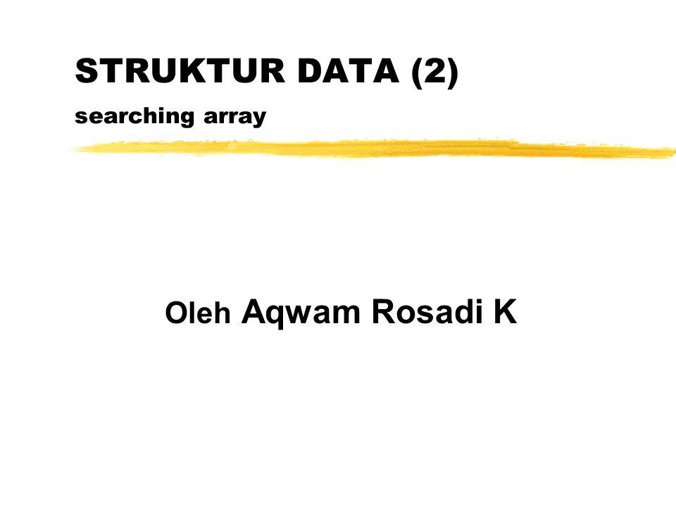 STRUKTUR DATA (2) searching array Oleh Aqwam Rosadi K
