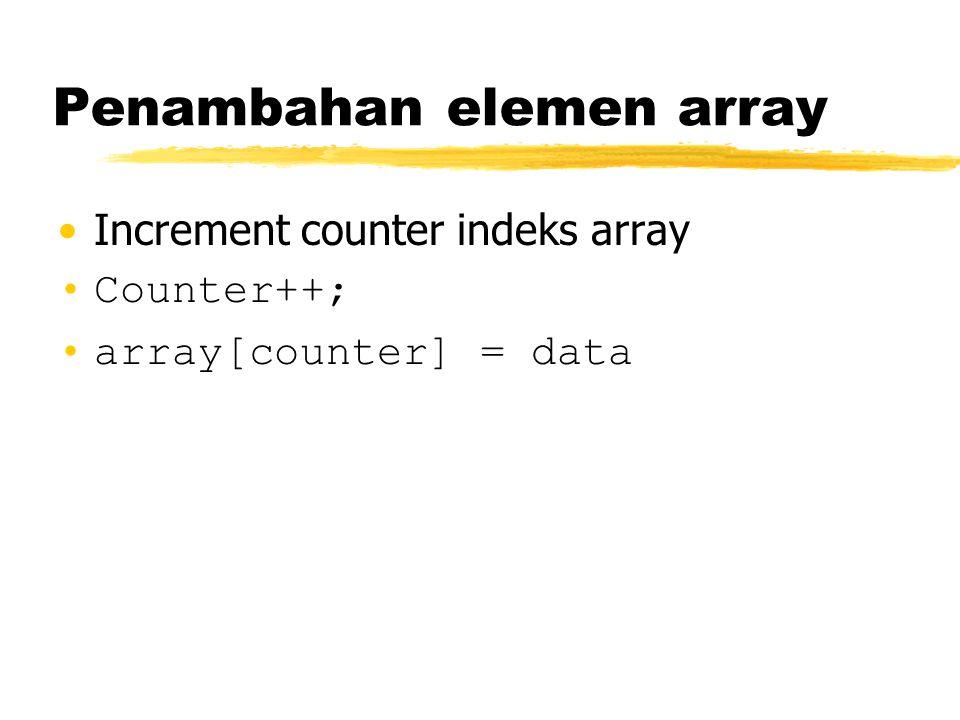 Penambahan elemen array Increment counter indeks array Counter++; array[counter] = data