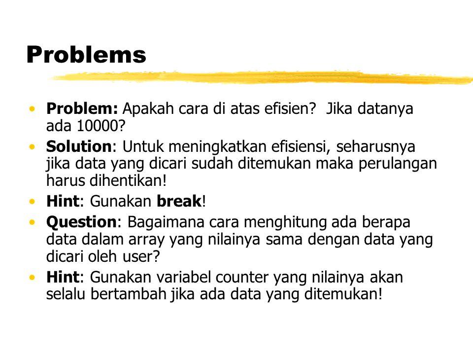 Problems Problem: Apakah cara di atas efisien? Jika datanya ada 10000? Solution: Untuk meningkatkan efisiensi, seharusnya jika data yang dicari sudah