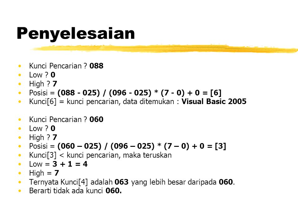 Penyelesaian Kunci Pencarian ? 088 Low ? 0 High ? 7 Posisi = (088 - 025) / (096 - 025) * (7 - 0) + 0 = [6] Kunci[6] = kunci pencarian, data ditemukan