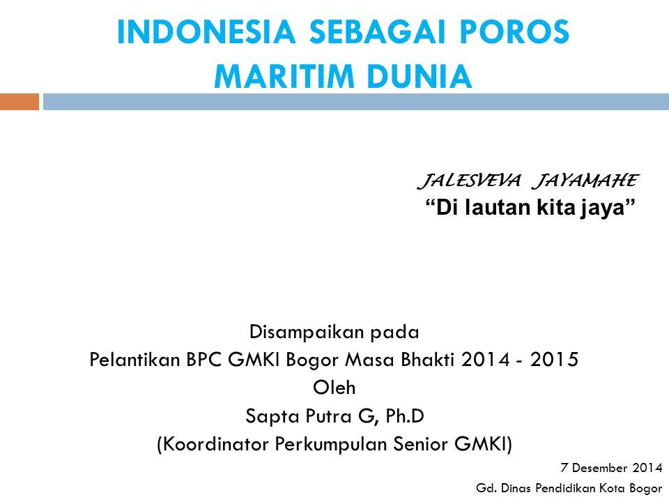INDONESIA SEBAGAI POROS MARITIM DUNIA Disampaikan pada Pelantikan BPC GMKI Bogor Masa Bhakti 2014 - 2015 Oleh Sapta Putra G, Ph.D (Koordinator Perkump