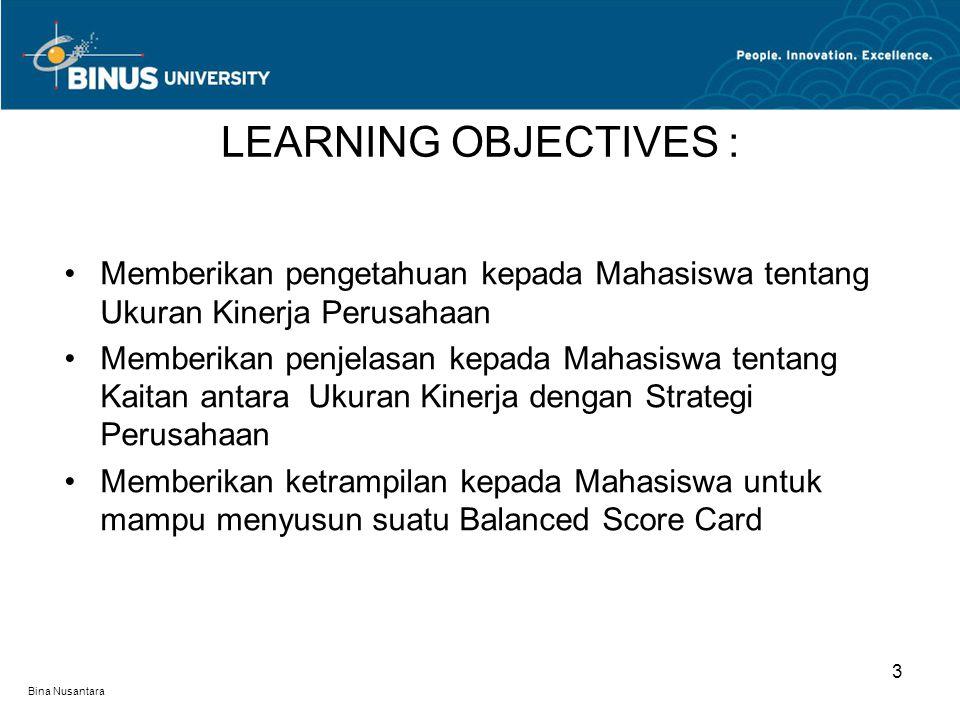 Bina Nusantara Memberikan pengetahuan kepada Mahasiswa tentang Ukuran Kinerja Perusahaan Memberikan penjelasan kepada Mahasiswa tentang Kaitan antara Ukuran Kinerja dengan Strategi Perusahaan Memberikan ketrampilan kepada Mahasiswa untuk mampu menyusun suatu Balanced Score Card LEARNING OBJECTIVES : 3