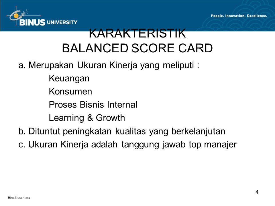 Bina Nusantara a. Merupakan Ukuran Kinerja yang meliputi : Keuangan Konsumen Proses Bisnis Internal Learning & Growth b. Dituntut peningkatan kualitas