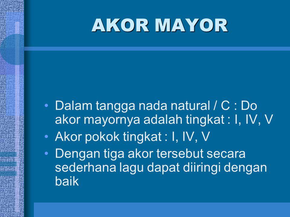 AKOR MAYOR Dalam tangga nada natural / C : Do akor mayornya adalah tingkat : I, IV, V Akor pokok tingkat : I, IV, V Dengan tiga akor tersebut secara s