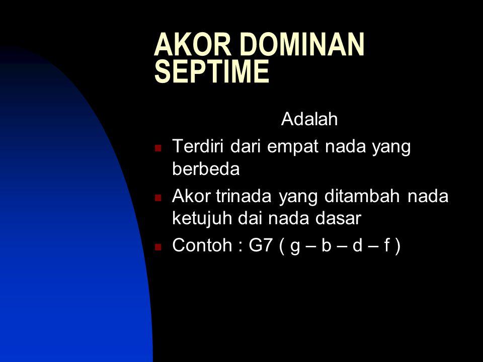 AKOR DOMINAN SEPTIME Adalah Terdiri dari empat nada yang berbeda Akor trinada yang ditambah nada ketujuh dai nada dasar Contoh : G7 ( g – b – d – f )