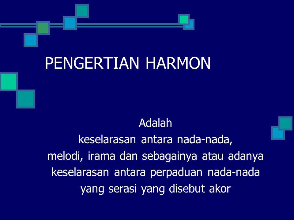 PENGERTIAN HARMON Adalah keselarasan antara nada-nada, melodi, irama dan sebagainya atau adanya keselarasan antara perpaduan nada-nada yang serasi yan