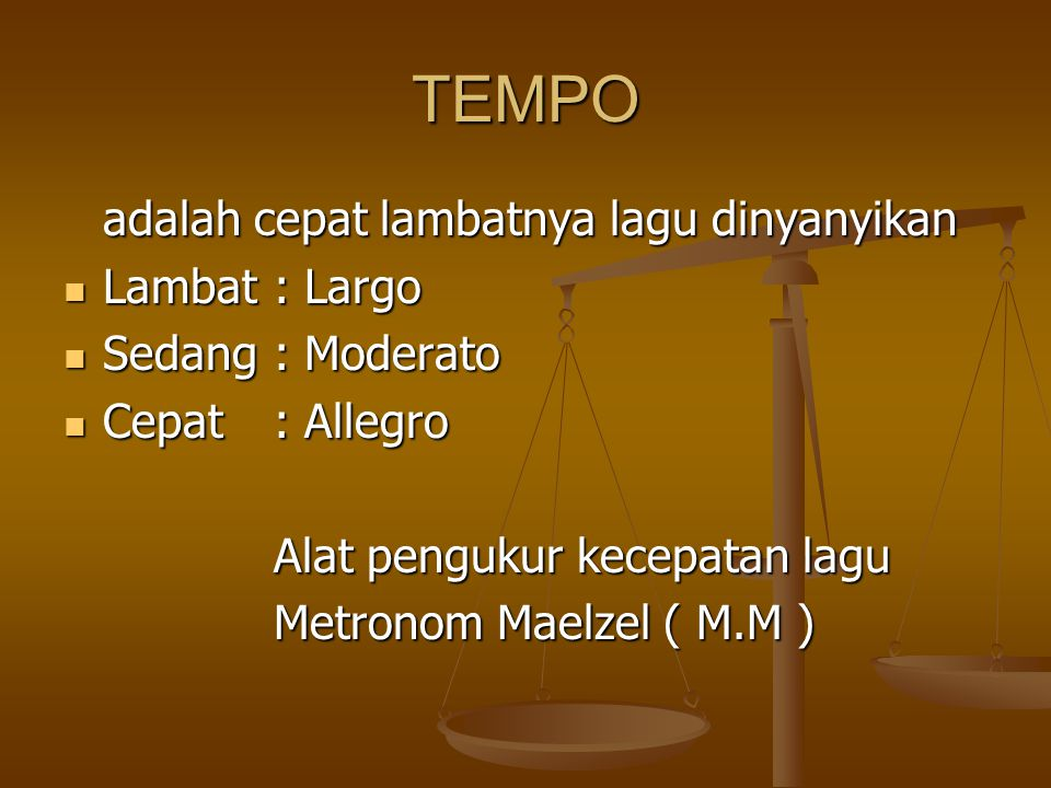 TEMPO adalah cepat lambatnya lagu dinyanyikan Lambat: Largo Lambat: Largo Sedang : Moderato Sedang : Moderato Cepat: Allegro Cepat: Allegro Alat pengukur kecepatan lagu Metronom Maelzel ( M.M )