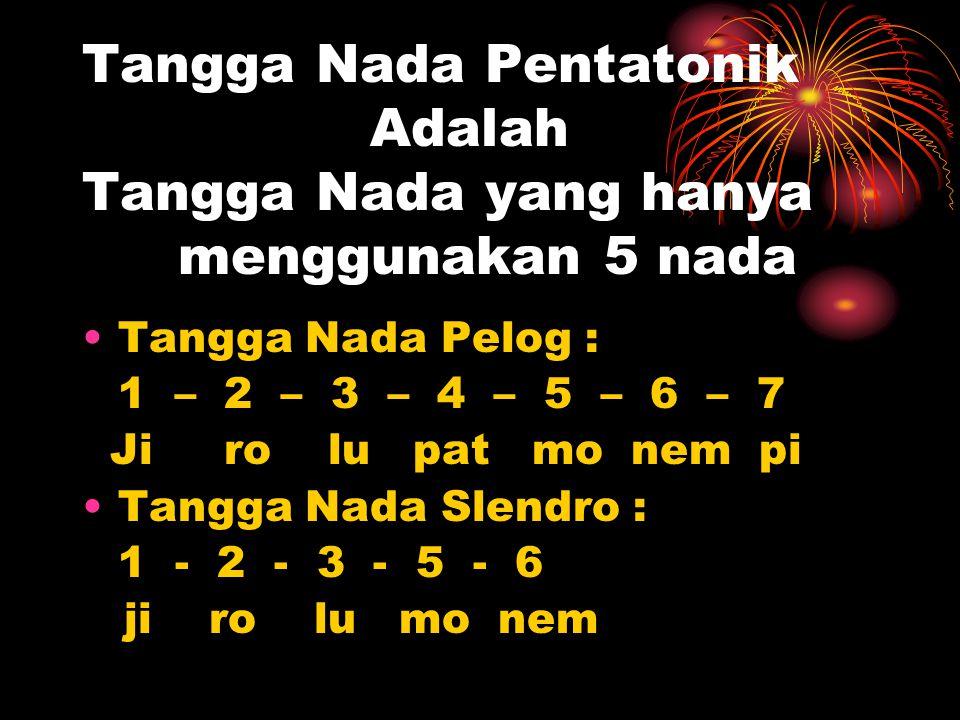 Tangga Nada Pentatonik Adalah Tangga Nada yang hanya menggunakan 5 nada Tangga Nada Pelog : 1 – 2 – 3 – 4 – 5 – 6 – 7 Ji ro lu pat mo nem pi Tangga Nada Slendro : 1 - 2 - 3 - 5 - 6 ji ro lu mo nem