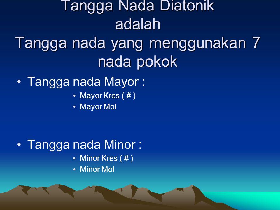 Tangga Nada Diatonik adalah Tangga nada yang menggunakan 7 nada pokok Tangga nada Mayor : Mayor Kres ( # ) Mayor Mol Tangga nada Minor : Minor Kres ( # ) Minor Mol