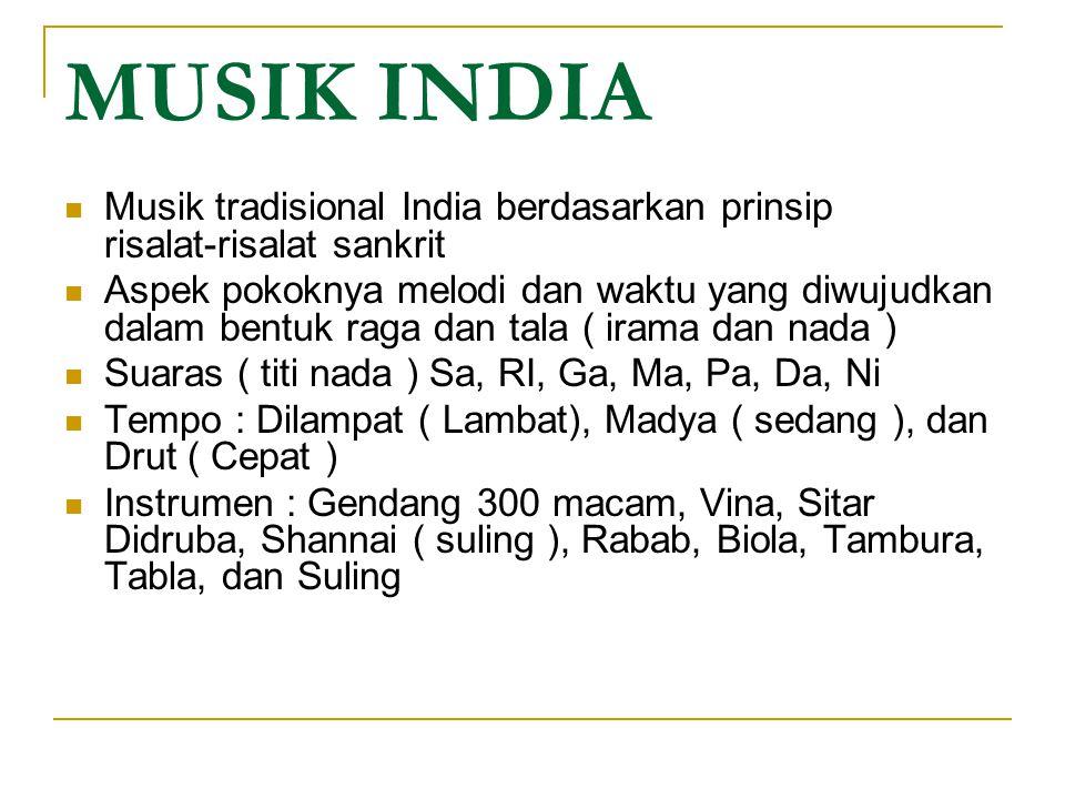 MUSIK INDIA Musik tradisional India berdasarkan prinsip risalat-risalat sankrit Aspek pokoknya melodi dan waktu yang diwujudkan dalam bentuk raga dan tala ( irama dan nada ) Suaras ( titi nada ) Sa, RI, Ga, Ma, Pa, Da, Ni Tempo : Dilampat ( Lambat), Madya ( sedang ), dan Drut ( Cepat ) Instrumen : Gendang 300 macam, Vina, Sitar Didruba, Shannai ( suling ), Rabab, Biola, Tambura, Tabla, dan Suling