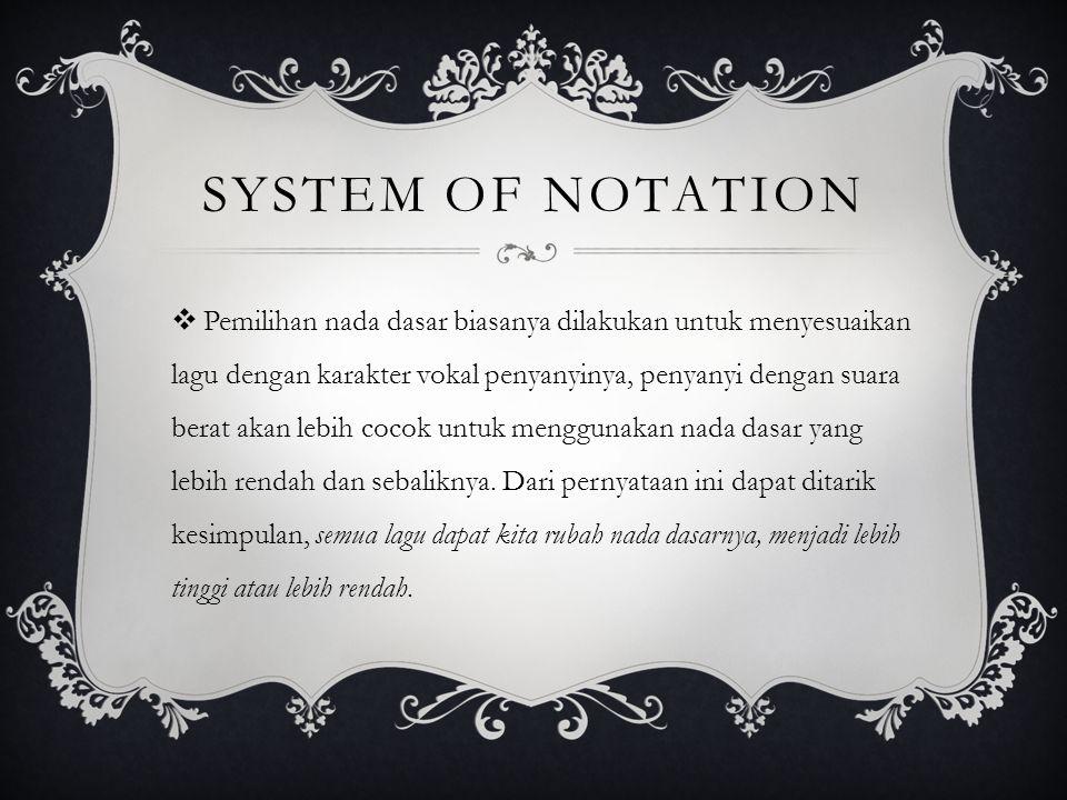 SYSTEM OF NOTATION  Pemilihan nada dasar biasanya dilakukan untuk menyesuaikan lagu dengan karakter vokal penyanyinya, penyanyi dengan suara berat akan lebih cocok untuk menggunakan nada dasar yang lebih rendah dan sebaliknya.