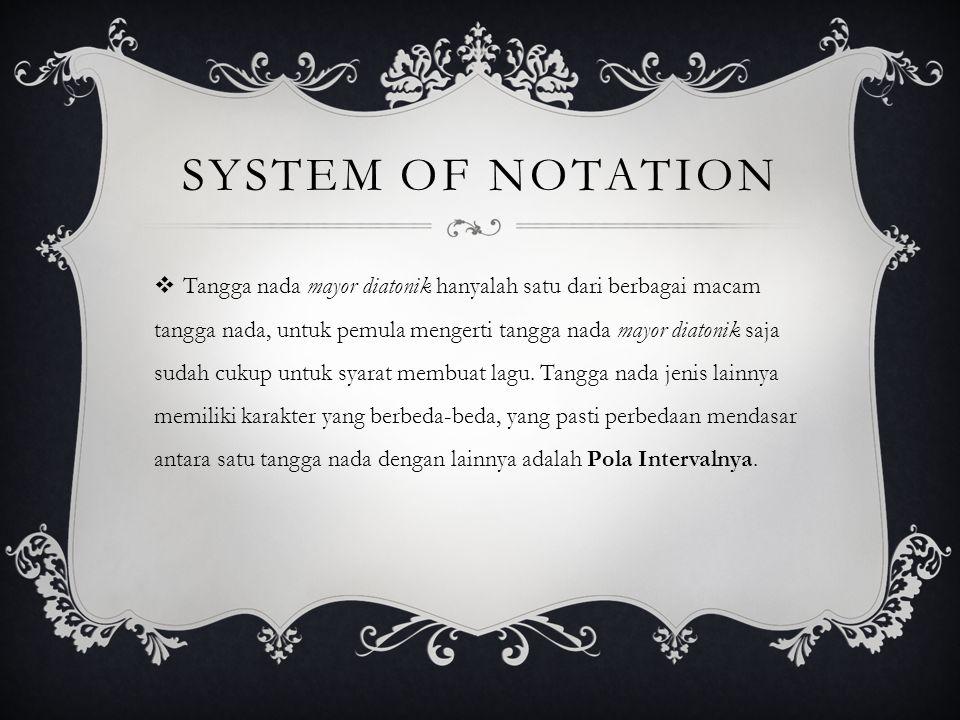 SYSTEM OF NOTATION  Tangga nada mayor diatonik hanyalah satu dari berbagai macam tangga nada, untuk pemula mengerti tangga nada mayor diatonik saja sudah cukup untuk syarat membuat lagu.