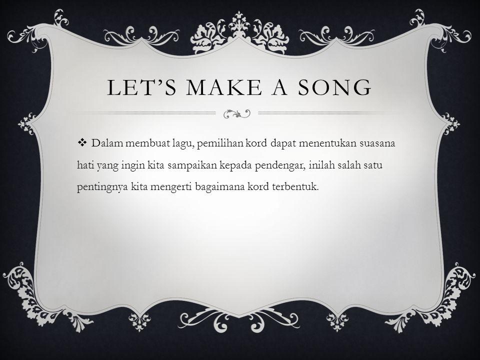 LET'S MAKE A SONG  Dalam membuat lagu, pemilihan kord dapat menentukan suasana hati yang ingin kita sampaikan kepada pendengar, inilah salah satu pentingnya kita mengerti bagaimana kord terbentuk.