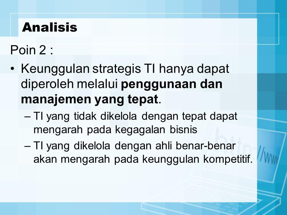 Poin 2 : Keunggulan strategis TI hanya dapat diperoleh melalui penggunaan dan manajemen yang tepat. –TI yang tidak dikelola dengan tepat dapat mengara