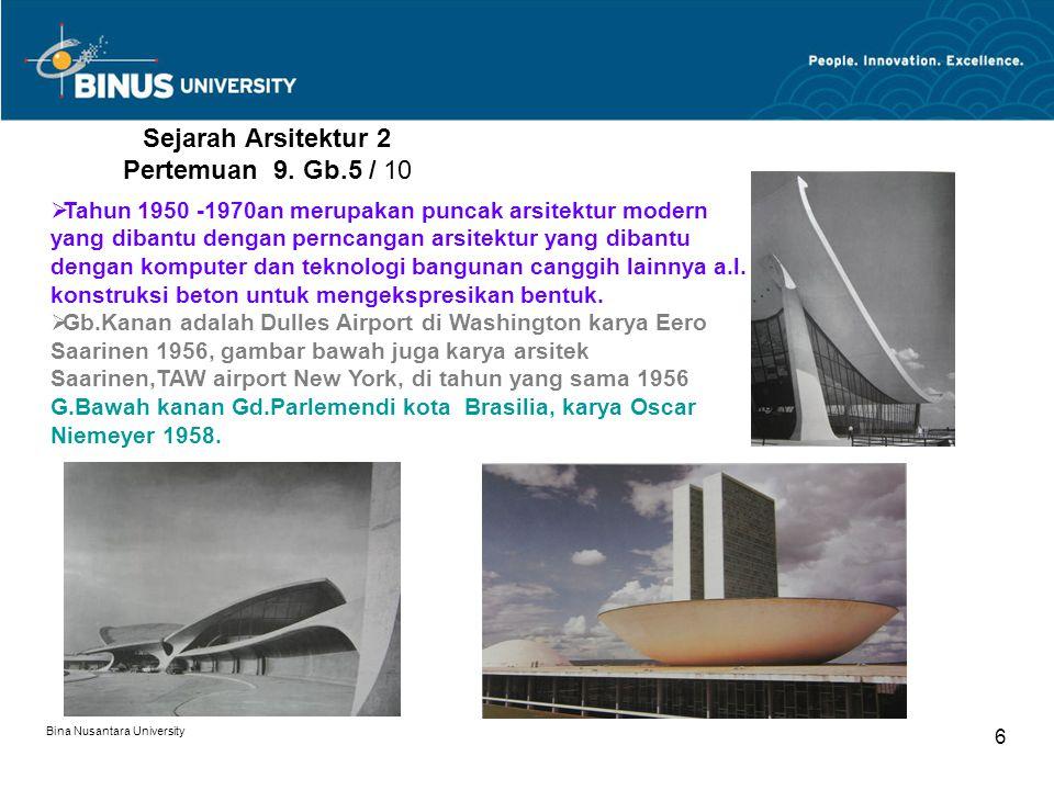 Bina Nusantara University 6 Sejarah Arsitektur 2 Pertemuan 9. Gb.5 / 10  Tahun 1950 -1970an merupakan puncak arsitektur modern yang dibantu dengan pe