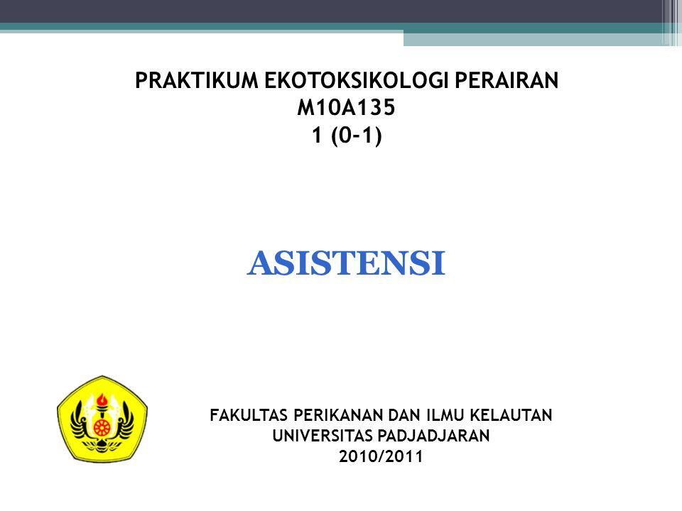 PRAKTIKUM EKOTOKSIKOLOGI PERAIRAN M10A135 1 (0-1) FAKULTAS PERIKANAN DAN ILMU KELAUTAN UNIVERSITAS PADJADJARAN 2010/2011 ASISTENSI