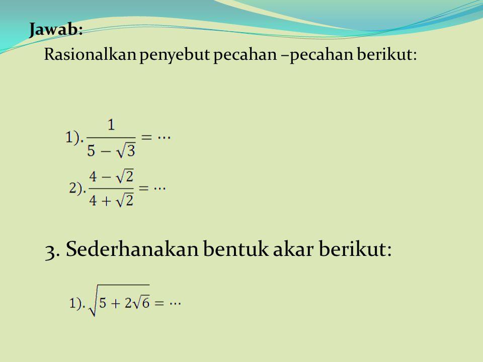 2. contoh Rasionalkan penyebut pecahan –pecahan berikut: 3. Sederhanakan bentuk akar berikut: Next