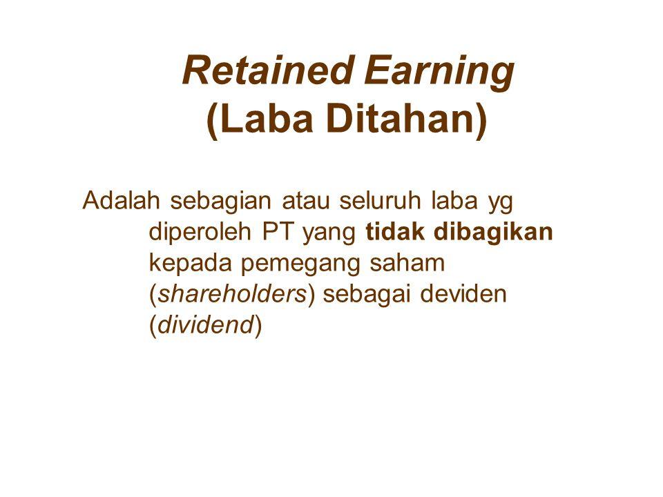 Retained Earning (Laba Ditahan) Adalah sebagian atau seluruh laba yg diperoleh PT yang tidak dibagikan kepada pemegang saham (shareholders) sebagai de
