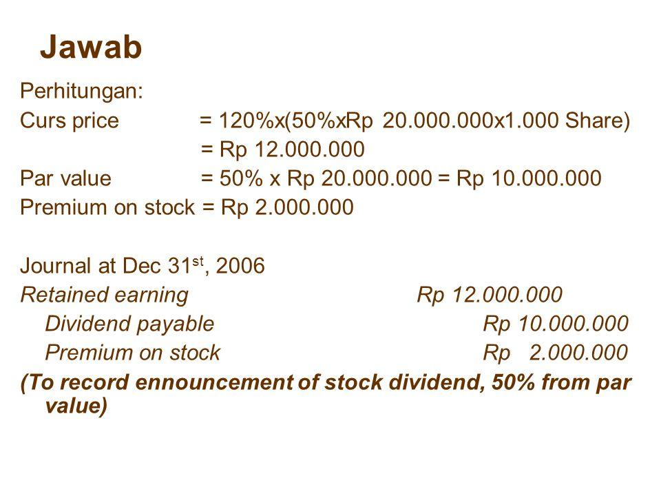 Jawab Perhitungan: Curs price = 120%x(50%xRp 20.000.000x1.000 Share) = Rp 12.000.000 Par value = 50% x Rp 20.000.000 = Rp 10.000.000 Premium on stock