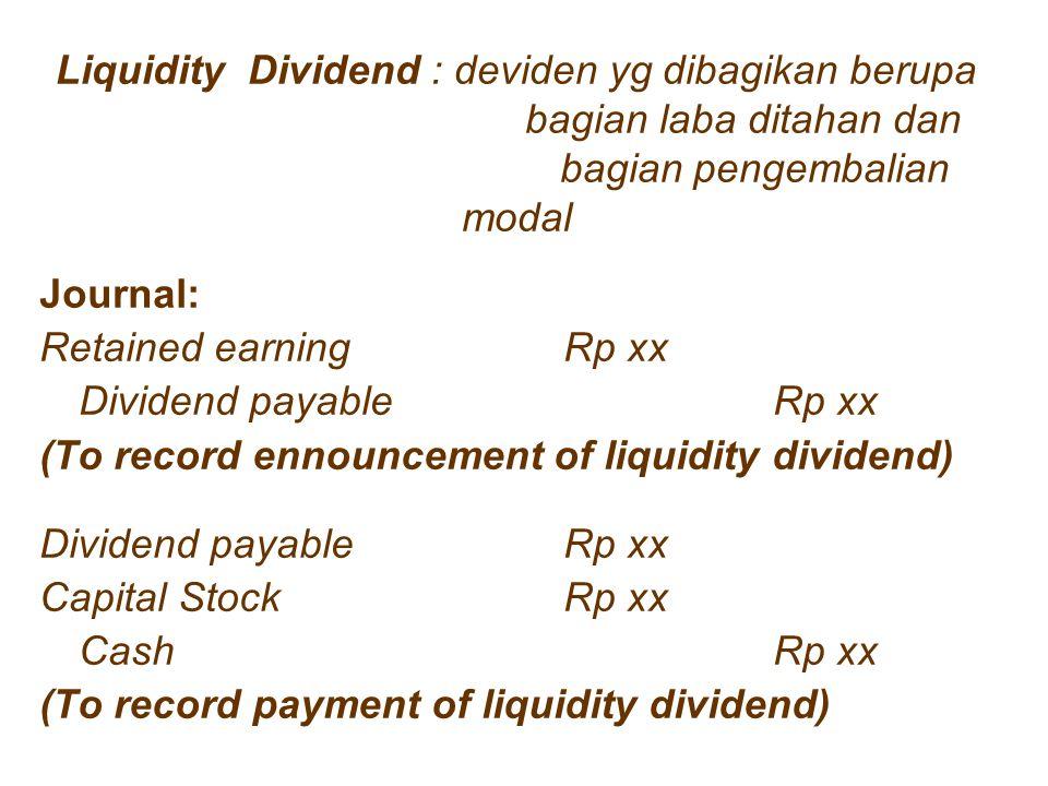 Liquidity Dividend : deviden yg dibagikan berupa bagian laba ditahan dan bagian pengembalian modal Journal: Retained earningRp xx Dividend payableRp x