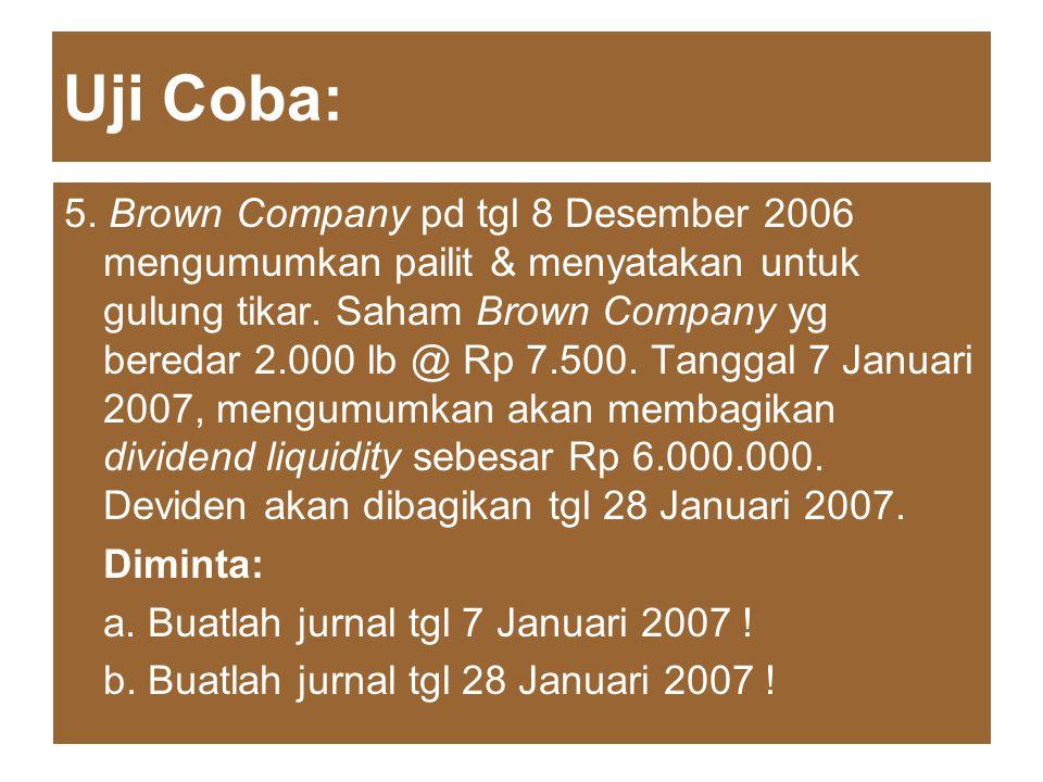 Uji Coba: 5. Brown Company pd tgl 8 Desember 2006 mengumumkan pailit & menyatakan untuk gulung tikar. Saham Brown Company yg beredar 2.000 lb @ Rp 7.5