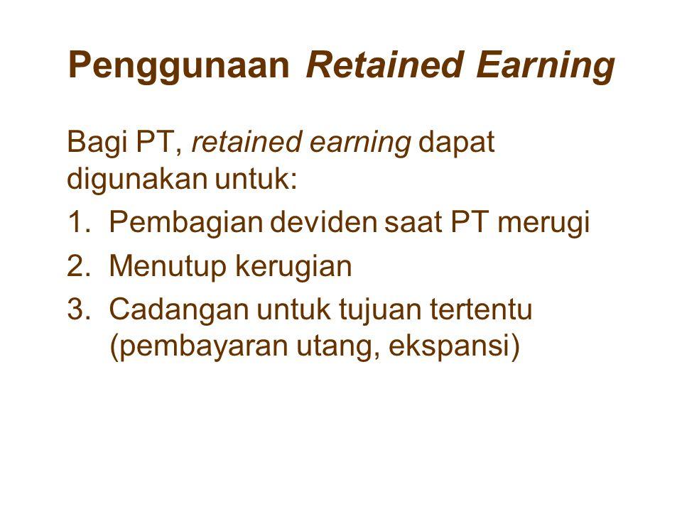 Penggunaan Retained Earning Bagi PT, retained earning dapat digunakan untuk: 1. Pembagian deviden saat PT merugi 2. Menutup kerugian 3. Cadangan untuk