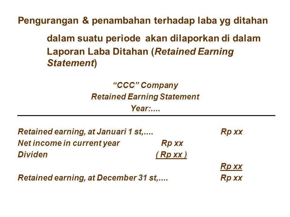 "Pengurangan & penambahan terhadap laba yg ditahan dalam suatu periode akan dilaporkan di dalam Laporan Laba Ditahan (Retained Earning Statement) ""CCC"""