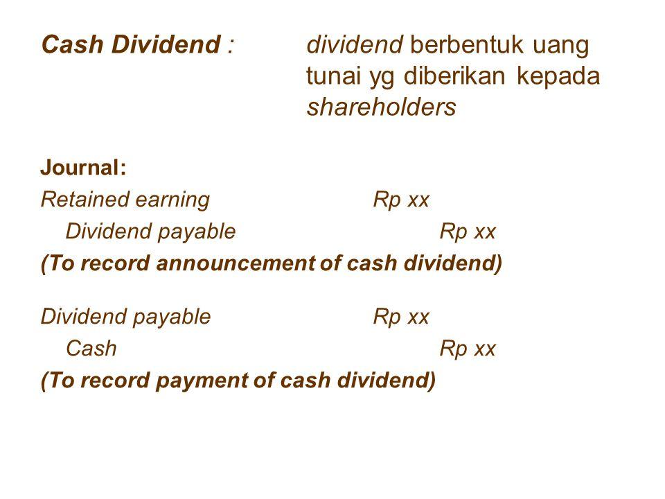 Cash Dividend : dividend berbentuk uang tunai yg diberikan kepada shareholders Journal: Retained earningRp xx Dividend payableRp xx (To record announc