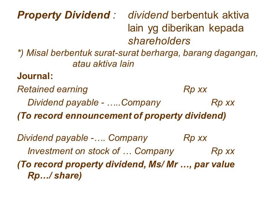 Property Dividend : dividend berbentuk aktiva lain yg diberikan kepada shareholders *) Misal berbentuk surat-surat berharga, barang dagangan, atau akt