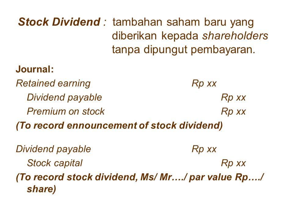 Stock Dividend : tambahan saham baru yang diberikan kepada shareholders tanpa dipungut pembayaran. Journal: Retained earningRp xx Dividend payable Rp