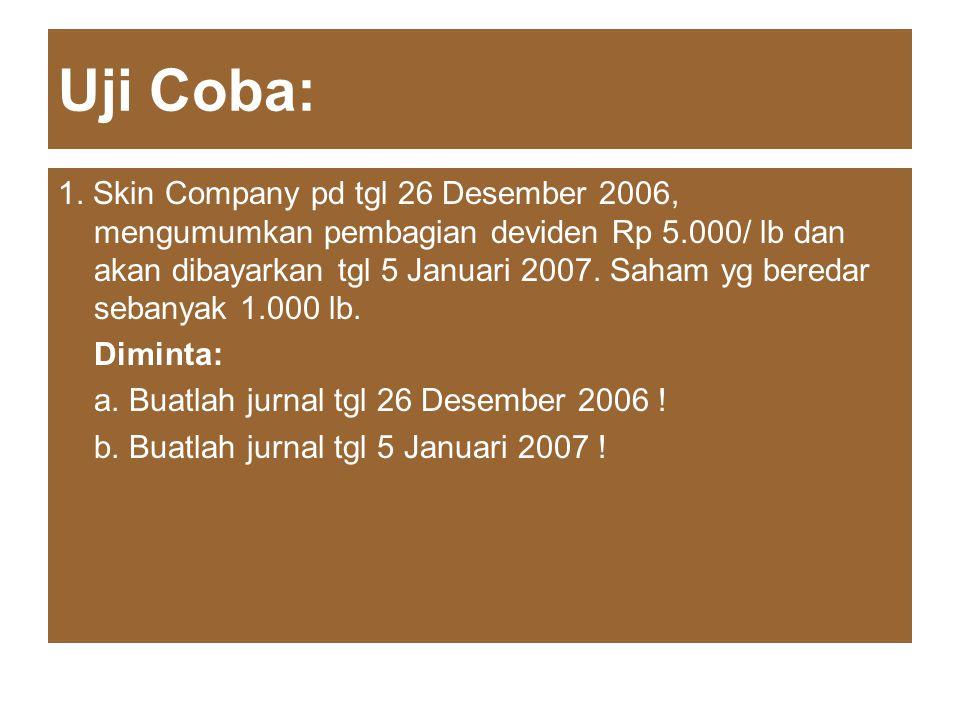 Uji Coba: 1. Skin Company pd tgl 26 Desember 2006, mengumumkan pembagian deviden Rp 5.000/ lb dan akan dibayarkan tgl 5 Januari 2007. Saham yg beredar