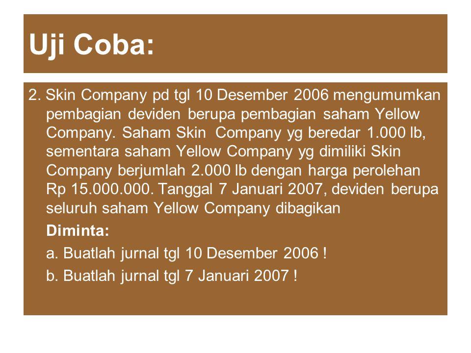 Uji Coba: 2. Skin Company pd tgl 10 Desember 2006 mengumumkan pembagian deviden berupa pembagian saham Yellow Company. Saham Skin Company yg beredar 1
