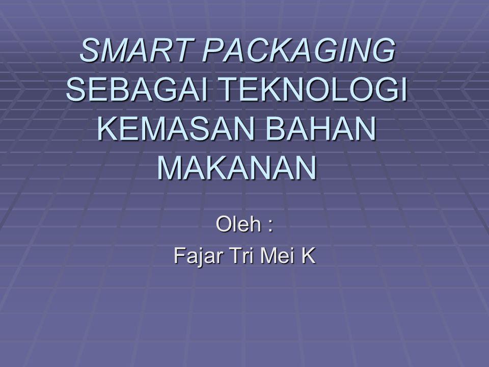 SMART PACKAGING SEBAGAI TEKNOLOGI KEMASAN BAHAN MAKANAN Oleh : Fajar Tri Mei K