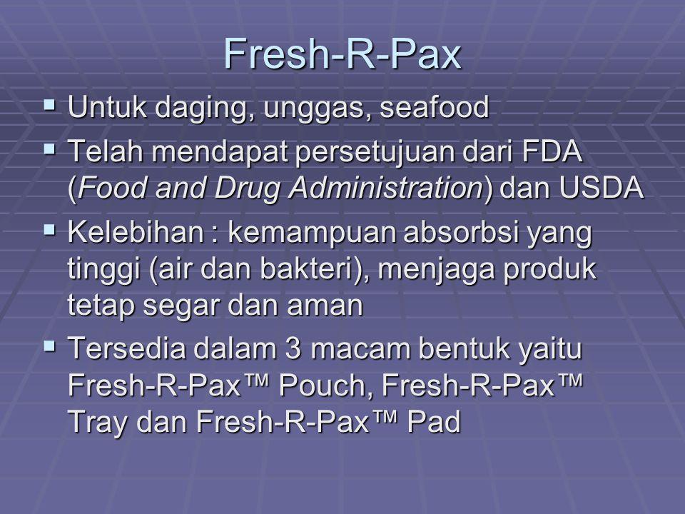 Fresh-R-Pax  Untuk daging, unggas, seafood  Telah mendapat persetujuan dari FDA (Food and Drug Administration) dan USDA  Kelebihan : kemampuan absorbsi yang tinggi (air dan bakteri), menjaga produk tetap segar dan aman  Tersedia dalam 3 macam bentuk yaitu Fresh-R-Pax™ Pouch, Fresh-R-Pax™ Tray dan Fresh-R-Pax™ Pad