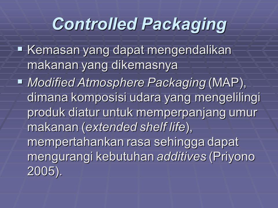 Controlled Packaging  Kemasan yang dapat mengendalikan makanan yang dikemasnya  Modified Atmosphere Packaging (MAP), dimana komposisi udara yang mengelilingi produk diatur untuk memperpanjang umur makanan (extended shelf life), mempertahankan rasa sehingga dapat mengurangi kebutuhan additives (Priyono 2005).