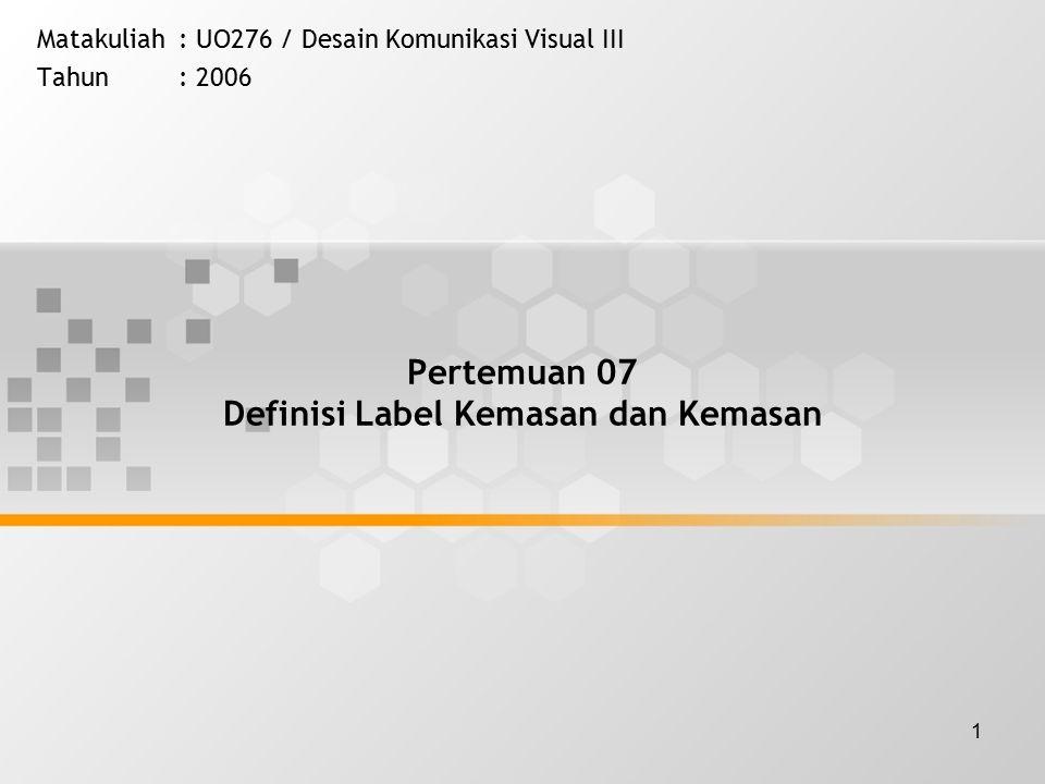 1 Pertemuan 07 Definisi Label Kemasan dan Kemasan Matakuliah: UO276 / Desain Komunikasi Visual III Tahun: 2006