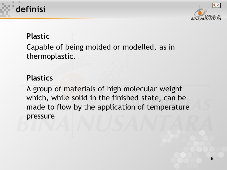 9 definisi Plastic Capable of being molded or modelled, as in thermoplastic. Plastics A group of materials of high molecular weight which, while solid