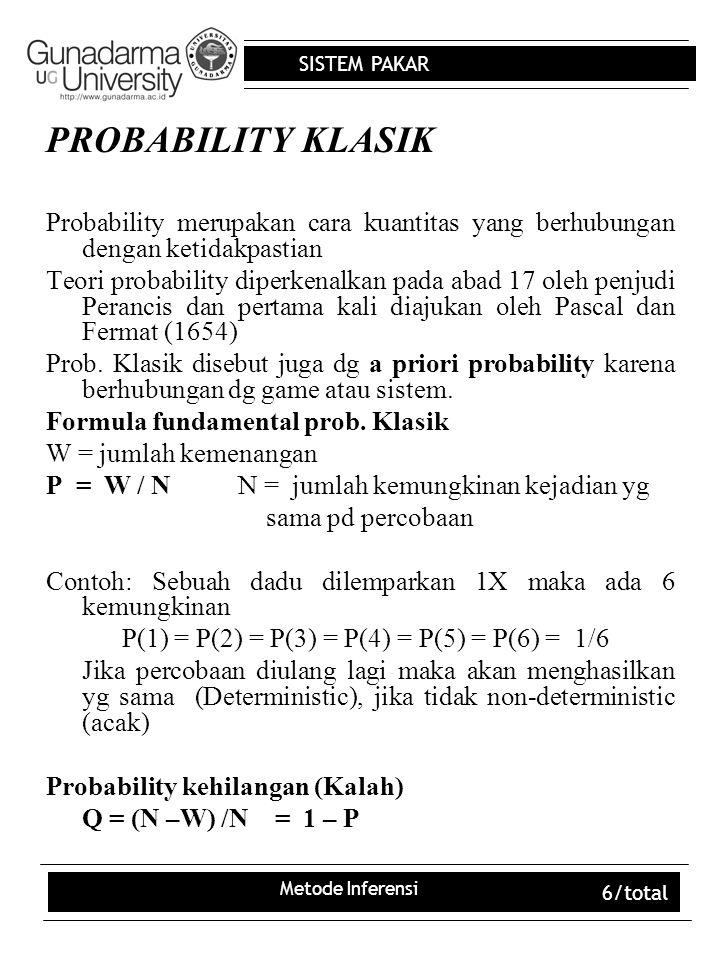SISTEM PAKAR Metode Inferensi 6/total PROBABILITY KLASIK Probability merupakan cara kuantitas yang berhubungan dengan ketidakpastian Teori probability diperkenalkan pada abad 17 oleh penjudi Perancis dan pertama kali diajukan oleh Pascal dan Fermat (1654) Prob.