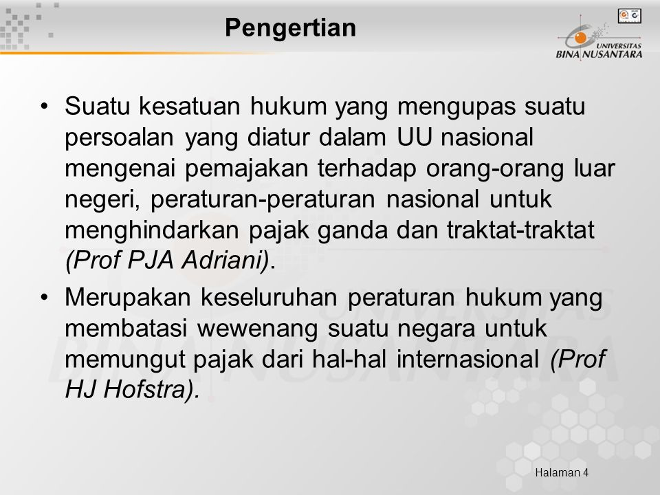 Halaman 4 Pengertian Suatu kesatuan hukum yang mengupas suatu persoalan yang diatur dalam UU nasional mengenai pemajakan terhadap orang-orang luar negeri, peraturan-peraturan nasional untuk menghindarkan pajak ganda dan traktat-traktat (Prof PJA Adriani).