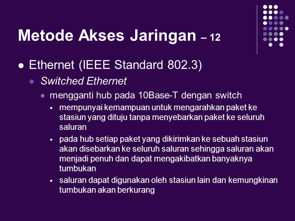 Metode Akses Jaringan – 12 Ethernet (IEEE Standard 802.3) Switched Ethernet mengganti hub pada 10Base-T dengan switch  mempunyai kemampuan untuk meng