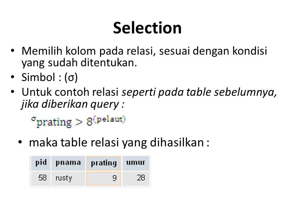 Selection Memilih kolom pada relasi, sesuai dengan kondisi yang sudah ditentukan. Simbol : (σ) Untuk contoh relasi seperti pada table sebelumnya, jika
