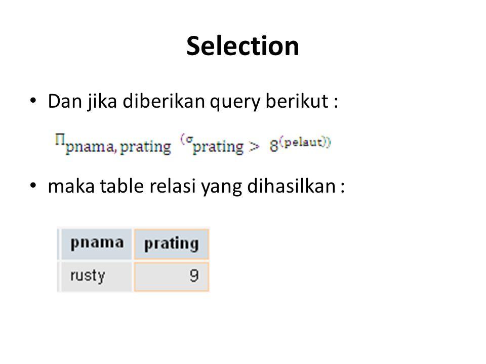 Selection Dan jika diberikan query berikut : maka table relasi yang dihasilkan :