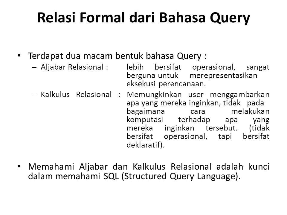 Relasi Formal dari Bahasa Query Terdapat dua macam bentuk bahasa Query : – Aljabar Relasional :lebih bersifat operasional, sangat berguna untuk merepr